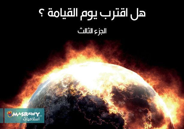 هل اقترب يوم القيامة ؟(3)
