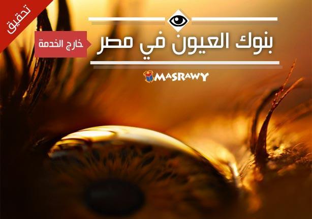 38f970425 بنوك العيون في مصر خارج الخدمة.. (تحقيق)   مصراوى