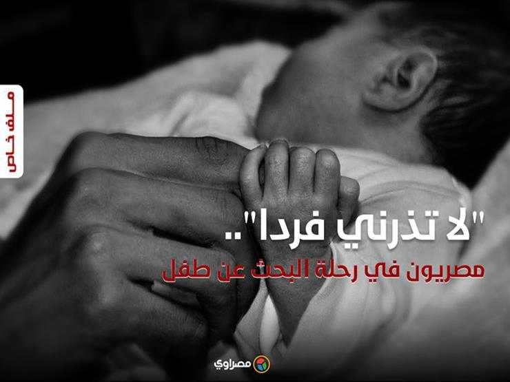 """""""لا تذرني فردًا"""".. مصريون في رحلة البحث عن طفل (ملف خاص)"""