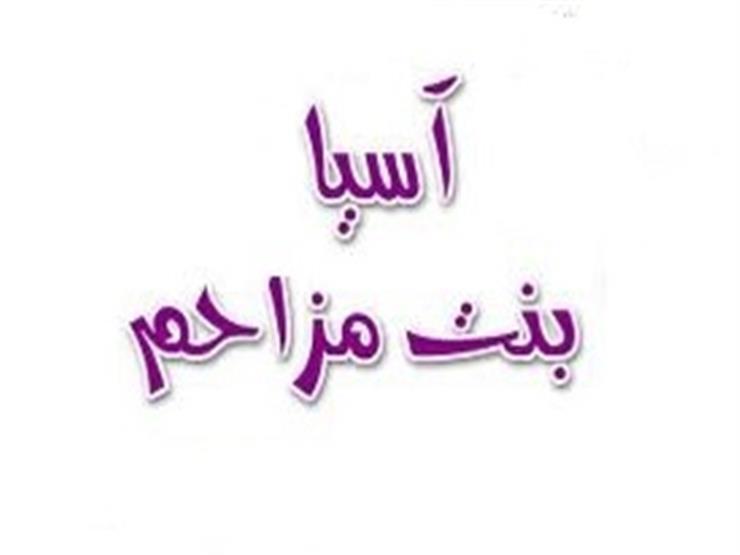 آسية بنت مزاحم.. كفيلة نبي الله موسى والصابرة التي بنى الله لها بيتا في الجنة