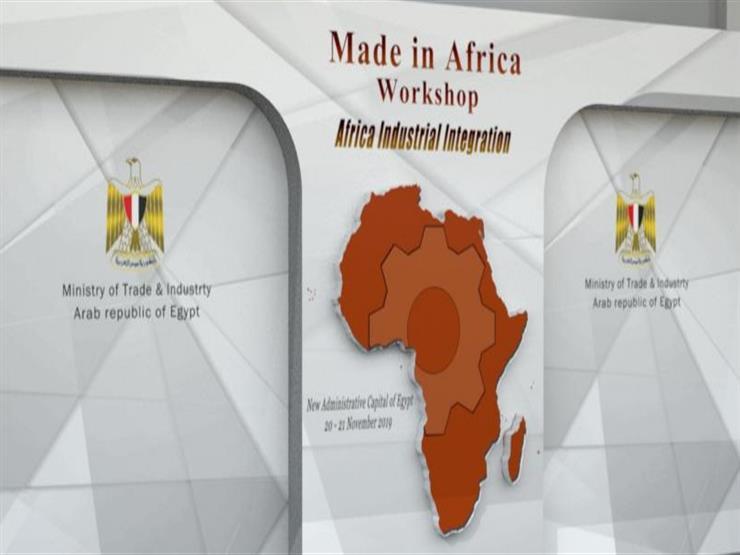 """غدا.. انطلاق فعاليات ورشة عمل """"صنع في أفريقيا"""" بالعاصمة الإدارية الجديدة"""