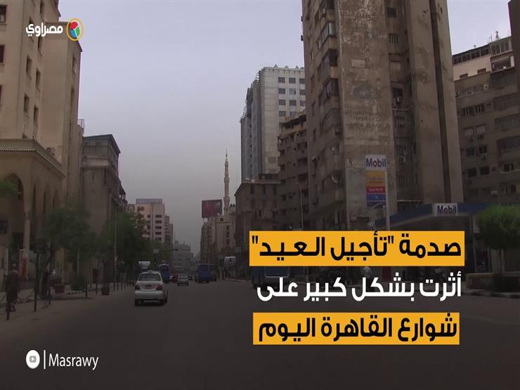 """""""الناس راحت فين""""..شاهد تأثير صدمة """"العيد مش النهاردة"""" في شوارع القاهرة"""