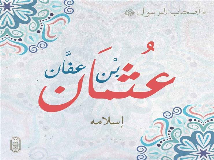#أصحاب_الرسول.. عثمان بن عفّان أحد الثمانية الذين سبقوا إلى الإسلام