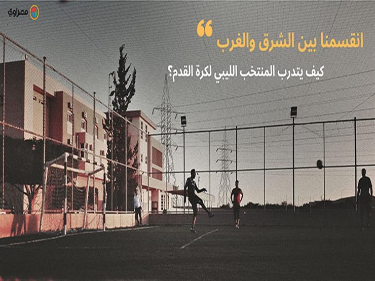 """""""انقسمنا شرق وغرب"""".. كيف يتدرب المنتخب الليبي لكرة القدم؟"""