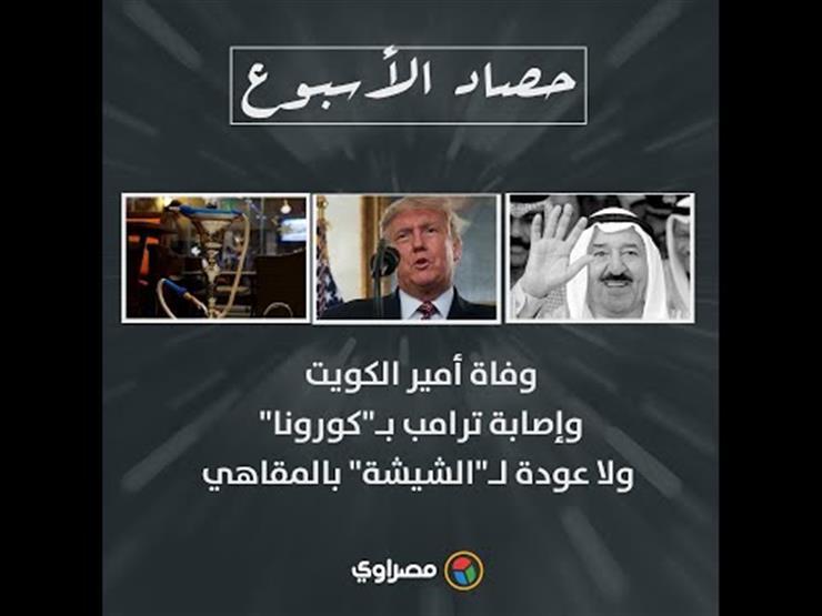"""حصاد الأسبوع- وفاة أمير الكويت وإصابة ترامب بـ""""كورونا"""".. ولا عودة لـ""""الشيشة"""" بالمقاهي"""