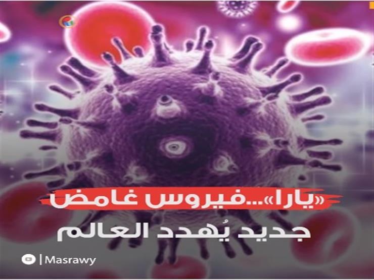 «يارا»...فيروس غامض جديد يُهدد العالم
